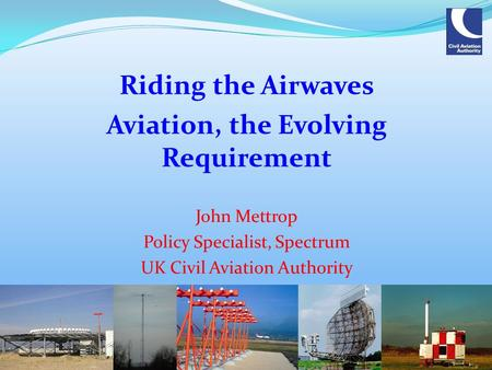 Riding the Airwaves Aviation, the Evolving Requirement John Mettrop Policy Specialist, Spectrum UK Civil Aviation Authority.