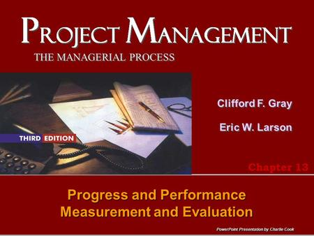 PowerPoint Presentation by Charlie Cook THE MANAGERIAL PROCESS Clifford F. Gray Eric W. Larson Progress and Performance Measurement and Evaluation Chapter.