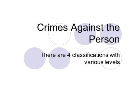 Crimes Against the Person There are 4 classifications with various levels.