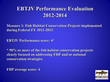 EBTJV Performance Evaluation 2012-2014 Measure 1: Fish Habitat Conservation Projects implemented during Federal FY 2011-2013. EBTJV Performance score: