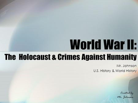 World War II: The Holocaust & Crimes Against Humanity Mr. Johnson U.S. History & World History Created by Mr. Johnson.