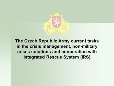 The Czech Republic Army current tasks in the crisis management, non-military crises solutions and cooperation with Integrated Rescue System (IRS)