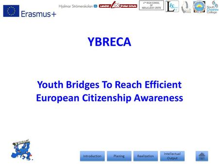 Introduction <strong>Planing</strong> Realization Intellectual Output Intellectual Output 4 TH HIGH SCHOOL OF HERAKLEION CRETE YBRECA Youth Bridges To Reach Efficient European.