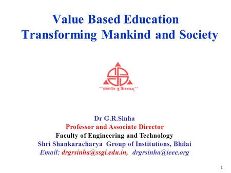 Value Based Education Transforming Mankind and Society By: Dr G.R.Sinha Professor and Associate Director Faculty of Engineering and Technology Shri Shankaracharya.