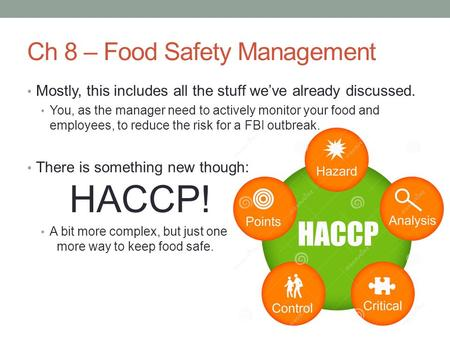 Ch 8 – Food Safety Management Mostly, this includes all the stuff we've already discussed. You, as the manager need to actively monitor your food and employees,