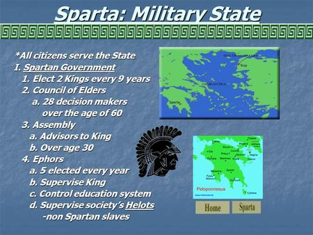 Sparta: Military State *All citizens serve the State I. Spartan Government 1. Elect 2 Kings every 9 years 1. Elect 2 Kings every 9 years 2. Council of.