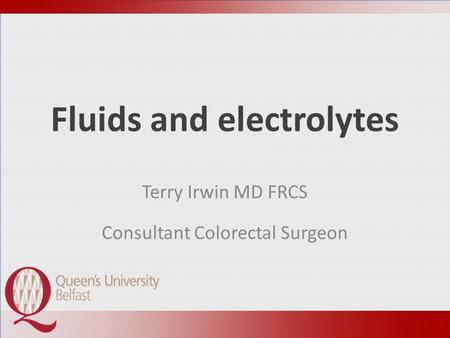 Fluids and electrolytes Terry Irwin MD FRCS Consultant Colorectal Surgeon.