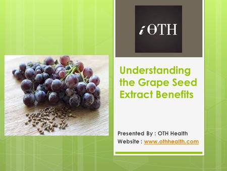 Understanding the Grape Seed Extract Benefits Presented By : OTH Health Website :