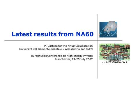 Latest results from NA60 P. Cortese for the NA60 Collaboration Università del Piemonte orientale – Alessandria and INFN Europhysics Conference on High.
