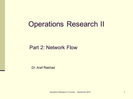 Operations Research II Course,, September 20131 Part 2: Network Flow Operations Research II Dr. Aref Rashad.