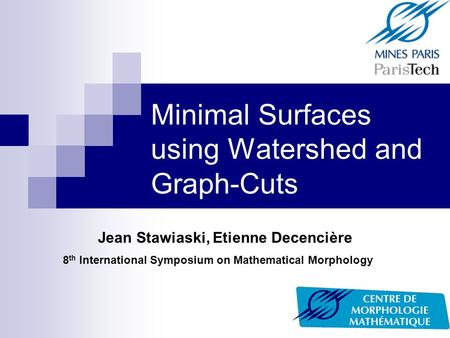 Minimal Surfaces using Watershed and Graph-Cuts Jean Stawiaski, Etienne Decencière 8 th International Symposium on Mathematical Morphology.