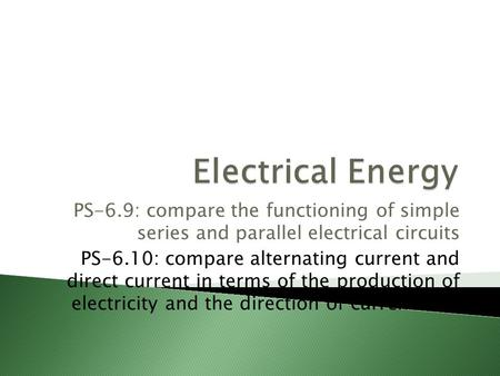 PS-6.9: compare the functioning of simple series and parallel electrical circuits PS-6.10: compare alternating current and direct current in terms of the.