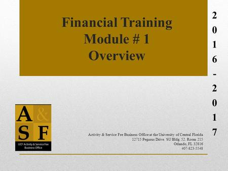 Financial Training Module # 1 Overview 2016-20172016-2017 Activity & Service Fee Business Office at the University of Central Florida 12715 Pegasus Drive.
