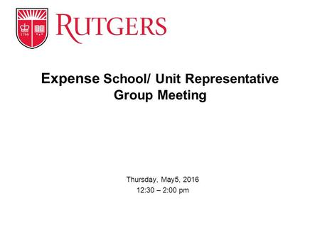 Thursday, May5, 2016 12:30 – 2:00 pm Expense School/ Unit Representative Group Meeting.