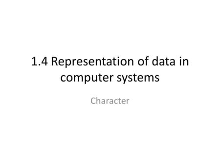 1.4 Representation of data in computer systems Character.