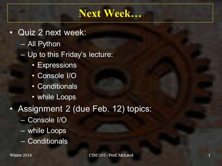 Next Week… Quiz 2 next week: –All Python –Up to this Friday's lecture: Expressions Console I/O Conditionals while Loops Assignment 2 (due Feb. 12) topics:
