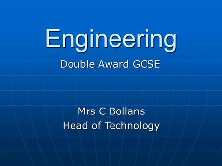 Engineering Double Award GCSE Mrs C Bollans Head of Technology.