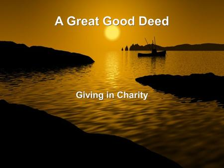 A Great Good Deed Giving in Charity. To give from ones wealth in charity is from one of the greatest actions that Allâh has blessed the Muslim Nation.