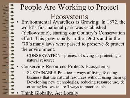 People Are Working to Protect Ecosystems Environmental Awareness is Growing: In 1872, the world's first national park was established (Yellowstone), starting.