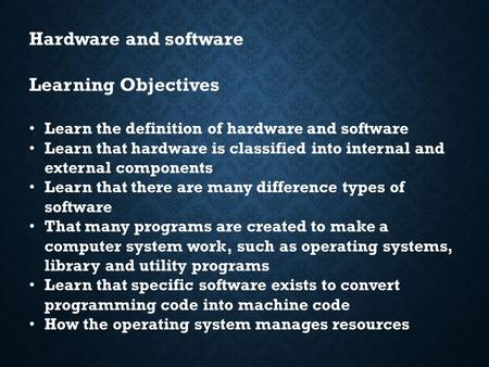 Hardware and software Learning Objectives Learn the definition of hardware and software Learn that hardware is classified into internal and external components.