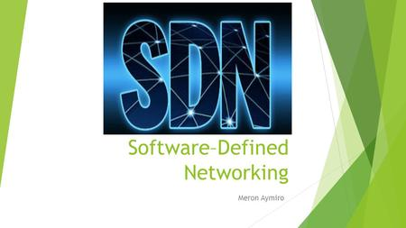 Software–Defined Networking Meron Aymiro. What is Software-Defined Networking?  Software-Defined Networking (SDN) has the potential of to transcend the.