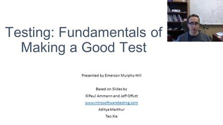Testing: Fundamentals of Making a Good Test Presented by Emerson Murphy-Hill Based on Slides by ©Paul Ammann and Jeff Offutt