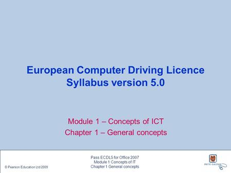 European Computer Driving Licence Syllabus version 5.0 Module 1 – Concepts of ICT Chapter 1 – General concepts Pass ECDL5 for Office 2007 Module 1 Concepts.