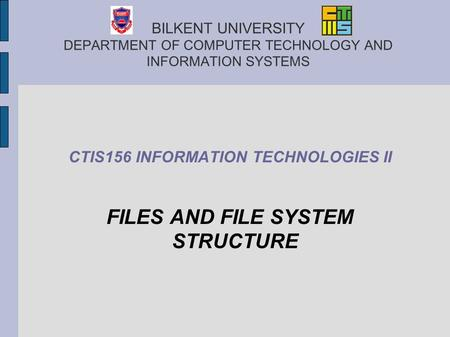 BILKENT UNIVERSITY DEPARTMENT OF COMPUTER TECHNOLOGY AND INFORMATION SYSTEMS CTIS156 INFORMATION TECHNOLOGIES II FILES AND FILE SYSTEM STRUCTURE.