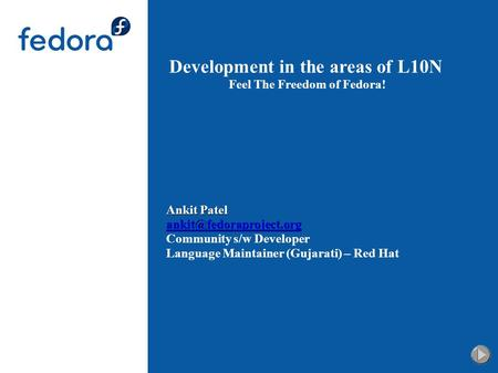 Development in the areas of L10N Feel The Freedom of Fedora! Ankit Patel Community s/w Developer Language Maintainer (Gujarati)