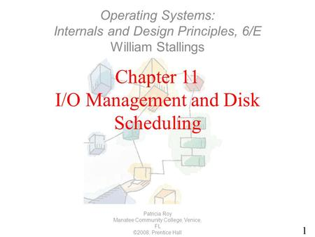 1 Chapter 11 I/O Management and Disk Scheduling Patricia Roy Manatee Community College, Venice, FL ©2008, Prentice Hall Operating Systems: Internals and.