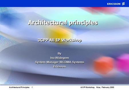 All IP Workshop, Nice, February 2000Architectural Principles /1 Architectural principles 3GPP All IP Workshop By Ina Widegren System Manager WCDMA Systems.