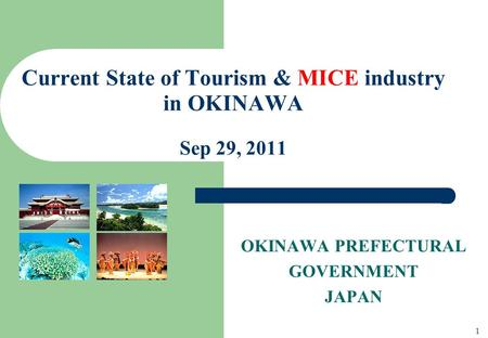 OKINAWA PREFECTURAL GOVERNMENT JAPAN Current State of Tourism & MICE industry in OKINAWA Sep 29, 2011 1.