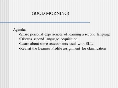GOOD MORNING! Agenda: Share personal experiences of learning a second language Discuss second language acquisition Learn about some assessments used with.