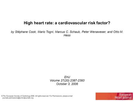 High heart rate: a cardiovascular risk factor? by Stéphane Cook, Mario Togni, Marcus C. Schaub, Peter Wenaweser, and Otto M. Hess EHJ Volume 27(20):2387-2393.