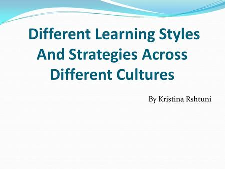 Different Learning Styles And Strategies Across Different Cultures By Kristina Rshtuni.