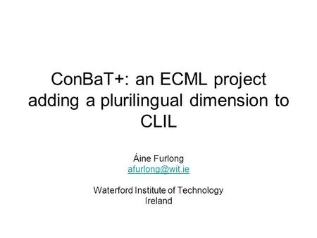 ConBaT+: an ECML project adding a plurilingual dimension to CLIL Áine Furlong Waterford Institute of Technology Ireland.