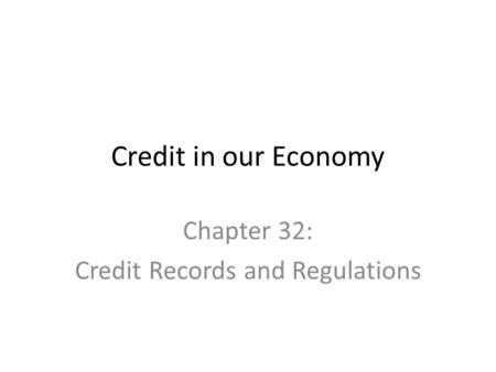 Credit in our Economy Chapter 32: Credit Records and Regulations.