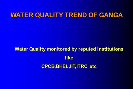 WATER QUALITY TREND OF GANGA Water Quality monitored by reputed institutions like CPCB,BHEL,IIT,ITRC etc.