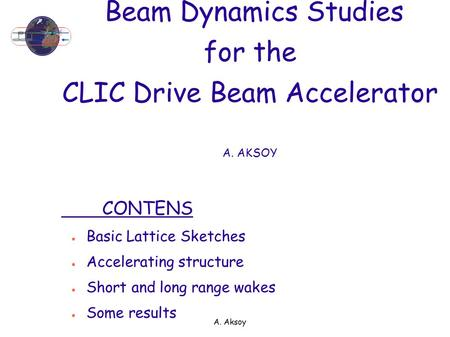A. Aksoy Beam Dynamics Studies for the CLIC Drive Beam Accelerator A. AKSOY CONTENS ● Basic Lattice Sketches ● Accelerating structure ● Short and long.