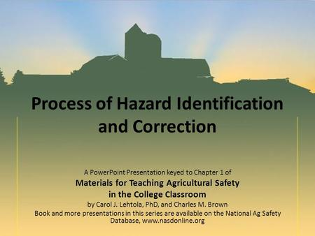 Process of Hazard Identification and Correction A PowerPoint Presentation keyed to Chapter 1 of Materials for Teaching Agricultural Safety in the College.