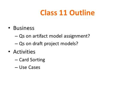 Class 11 Outline Business – Qs on artifact model assignment? – Qs on draft project models? Activities – Card Sorting – Use Cases.