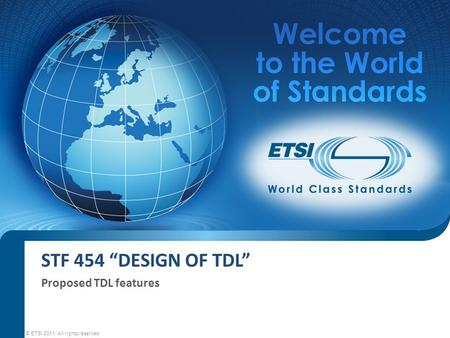 "STF 454 ""DESIGN OF TDL"" Proposed TDL features © ETSI 2011. All rights reserved."