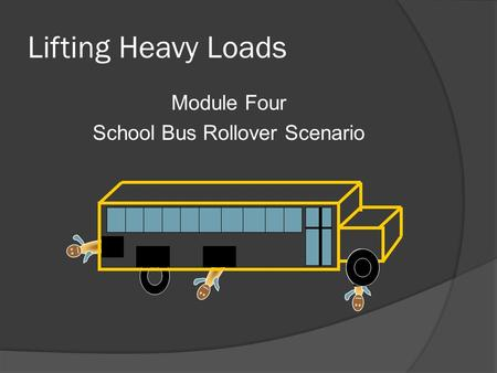 Lifting Heavy Loads Module Four School Bus Rollover Scenario.