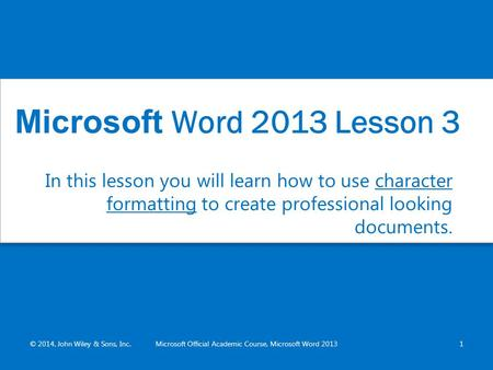 In this lesson you will learn how to use character formatting to create professional looking documents. © 2014, John Wiley & Sons, Inc.Microsoft Official.