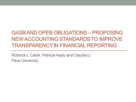GASB AND OPEB OBLIGATIONS – PROPOSING NEW ACCOUNTING STANDARDS TO IMPROVE TRANSPARENCY IN FINANCIAL REPORTING Roberta J. Cable, Patricia Healy and Claudia.