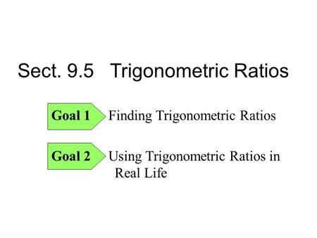 Sect. 9.5 Trigonometric Ratios Goal 1 Finding Trigonometric Ratios Goal 2 Using Trigonometric Ratios in Real Life.