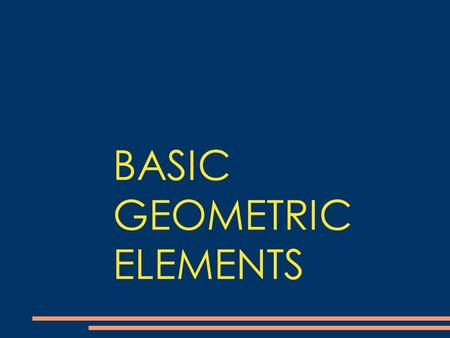 BASIC GEOMETRIC ELEMENTS. POINTS AND LINES POINTS We may think of a point as a dot on a piece of paper. We identify this point with a number or a CAPITAL.