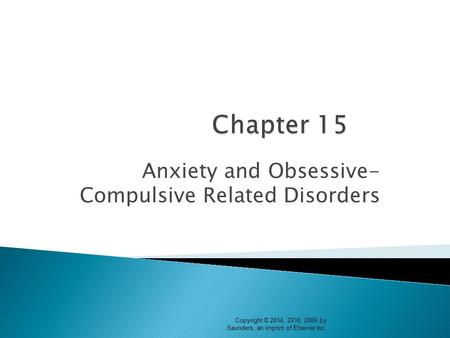 Anxiety and Obsessive- Compulsive Related Disorders Copyright © 2014, 2010, 2006 by Saunders, an imprint of Elsevier Inc.