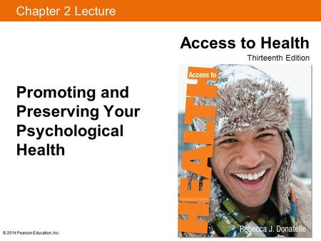 Chapter 2 Lecture Access to Health Thirteenth Edition © 2014 Pearson Education, Inc. Promoting and Preserving Your Psychological Health © 2014 Pearson.