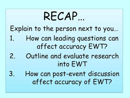 RECAP… Explain to the person next to you… 1.How can leading questions can affect accuracy EWT? 2.Outline and evaluate research into EWT 3.How can post-event.
